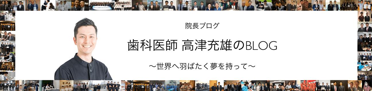 院長ブログ 歯科医師 高津充雄のBLOG 世界へ羽ばたく夢を持って
